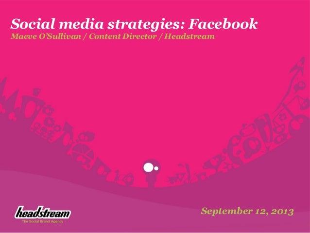 Social media strategies: Facebook Maeve O'Sullivan / Content Director / Headstream September 12, 2013