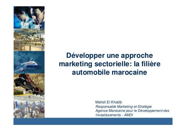 Développer une approche  marketing sectorielle: la filière  automobile marocaine  Mehdi El Khatib  Responsable Marketing e...