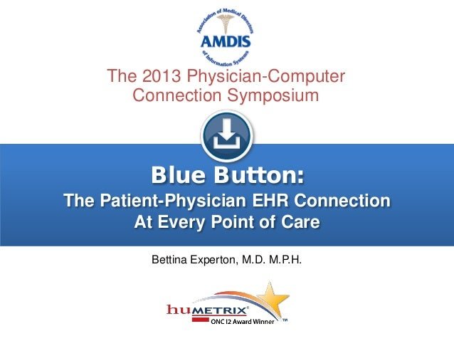 Blue Button: The Patient-Physician EHR Connection At Every Point of Care Bettina Experton, M.D. M.P.H. The 2013 Physician-...