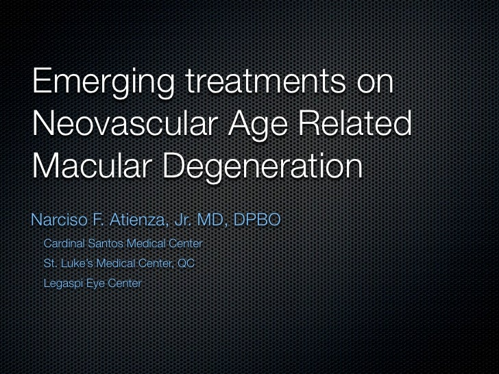 Emerging treatments on Neovascular Age Related Macular Degeneration Narciso F. Atienza, Jr. MD, DPBO  Cardinal Santos Medi...