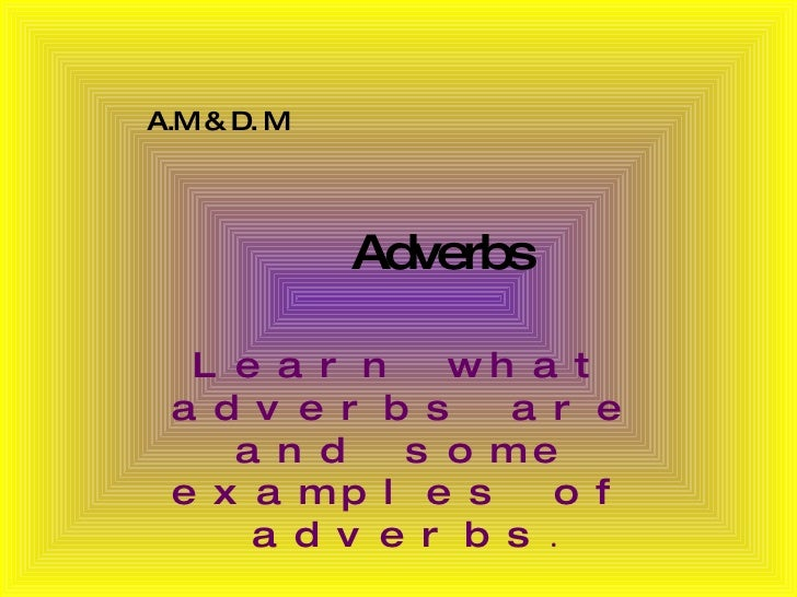 Adverbs Learn what adverbs are and some examples of adverbs . A.M & D. M