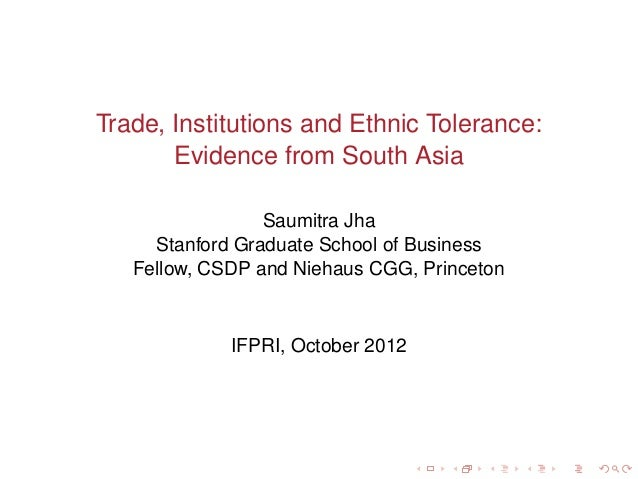 Trade, Institutions and Ethnic Tolerance:       Evidence from South Asia                 Saumitra Jha     Stanford Graduat...