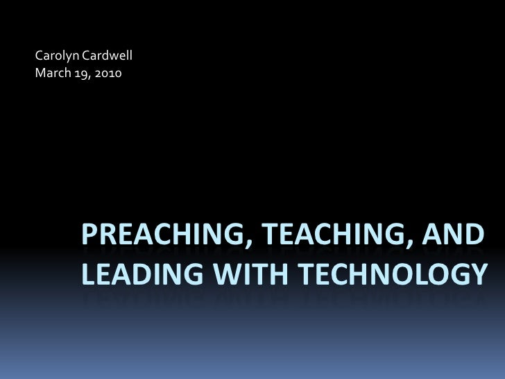 Carolyn Cardwell<br />March 19, 2010<br />Preaching, Teaching, and Leading with Technology<br />