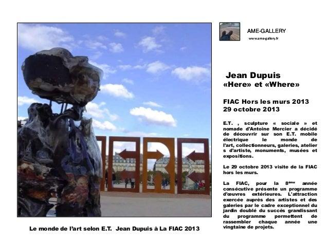 AME-GALLERY www.ame-gallery.fr  Jean Dupuis  «Here» et «Where» FIAC Hors les murs 2013 29 octobre 2013 E.T. , sculpture « ...