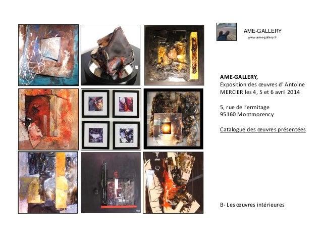 AME-GALLERY www.ame-gallery.fr AME-GALLERY, Exposition des œuvres d' Antoine MERCIER les 4, 5 et 6 avril 2014 5, rue de l'...