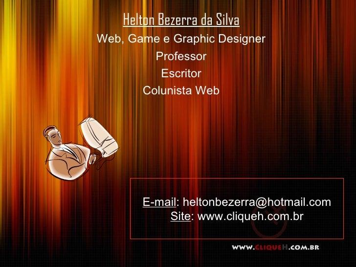Helton Bezerra da Silva Web, Game e Graphic Designer Professor Escritor Colunista Web E-mail : heltonbezerra@hotmail.com S...