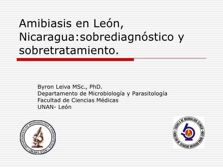 Amibiasis en León,Nicaragua:sobrediagnóstico ysobretratamiento.   Byron Leiva MSc., PhD.   Departamento de Microbiología y...
