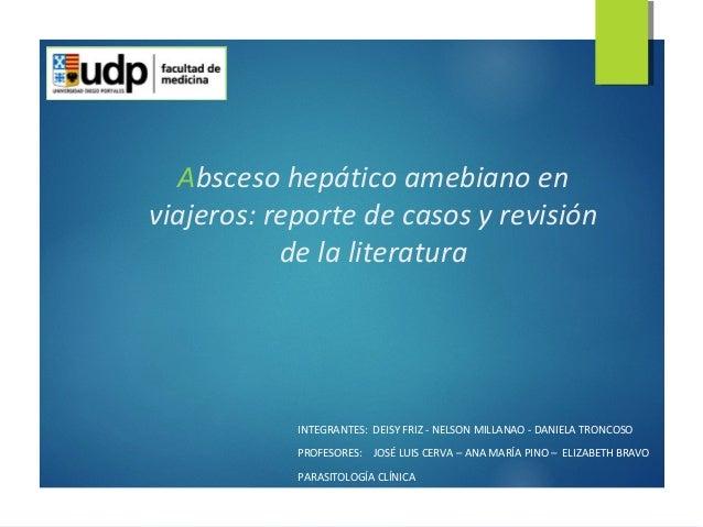 Absceso hepático amebiano en  viajeros: reporte de casos y revisión  de la literatura  INTEGRANTES: DEISY FRIZ - NELSON MI...