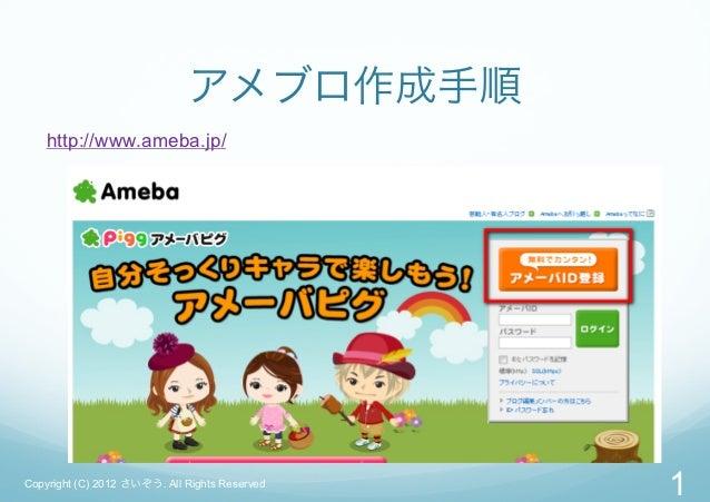 アメブロ作成手順    http://www.ameba.jp/Copyright (C) 2012 さいぞう. All Rights Reserved                                               1