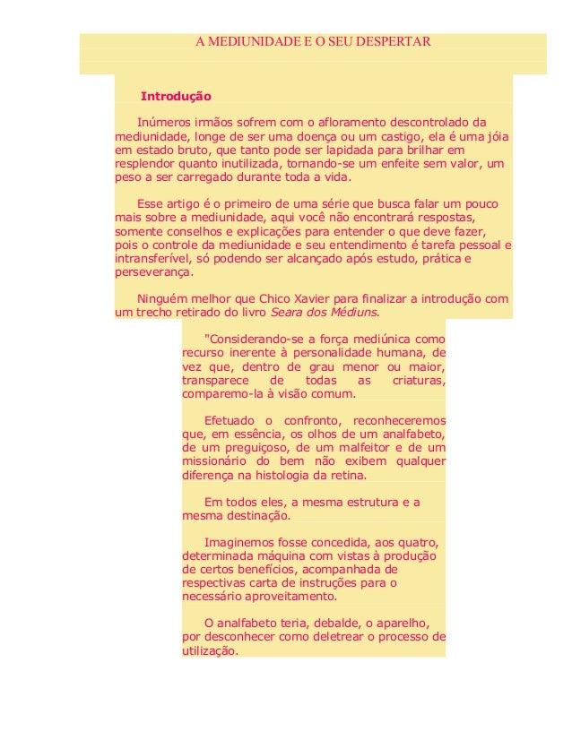 A MEDIUNIDADE E O SEU DESPERTAR Introdução Inúmeros irmãos sofrem com o afloramento descontrolado da mediunidade, longe de...