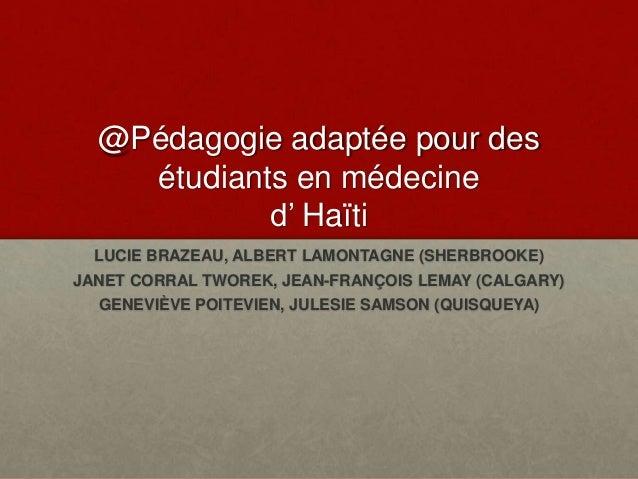 @Pédagogie adaptée pour des étudiants en médecine d' Haïti LUCIE BRAZEAU, ALBERT LAMONTAGNE (SHERBROOKE) JANET CORRAL TWOR...