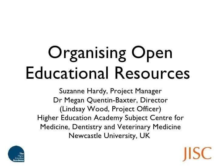 Organising Open Educational Resources  <ul><li>Suzanne Hardy, Project Manager </li></ul><ul><li>Dr Megan Quentin-Baxter, D...