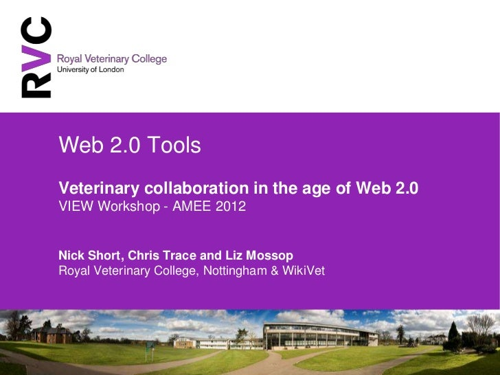 Web 2.0 ToolsVeterinary collaboration in the age of Web 2.0VIEW Workshop - AMEE 2012Nick Short, Chris Trace and Liz Mossop...