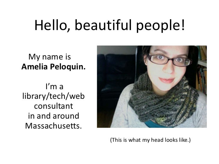 Hello, beautiful people!<br />My name isAmelia Peloquin. I'm a library/tech/web consultant in and around Massachusetts.  <...