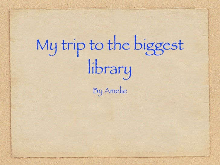 My trip to the biggest       library        By Amelie