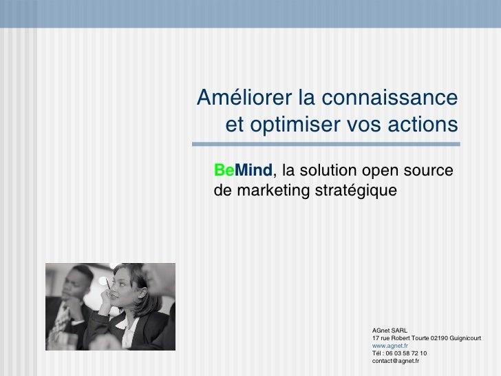Améliorer la connaissance et optimiser vos actions Be Mind , la solution open source de marketing stratégique AGnet SARL 1...