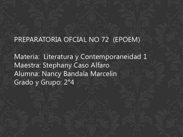 PREPARATORIA OFCIAL NO 72 (EPOEM)Materia: Literatura y Contemporaneidad 1Maestra: Stephany Caso AlfaroAlumna: Nancy Bandal...