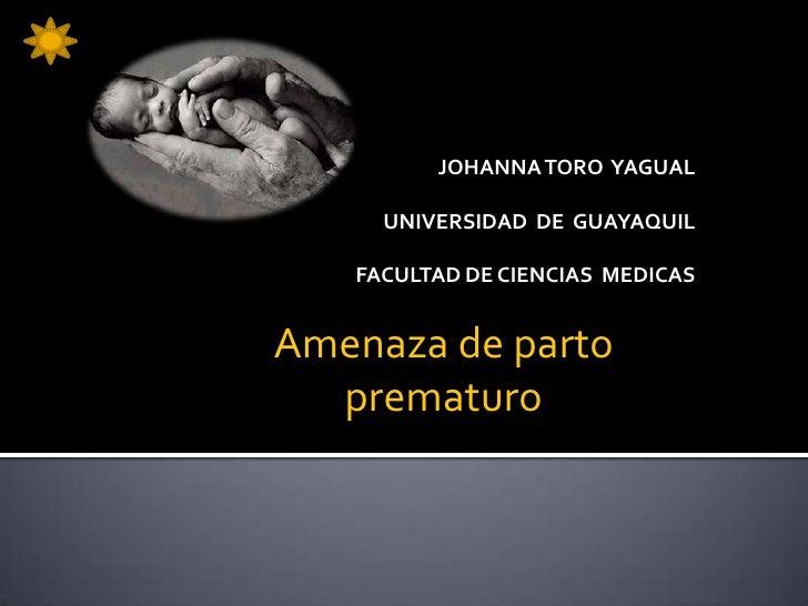 JOHANNA TORO YAGUAL     UNIVERSIDAD DE GUAYAQUIL   FACULTAD DE CIENCIAS MEDICASAmenaza de parto  prematuro