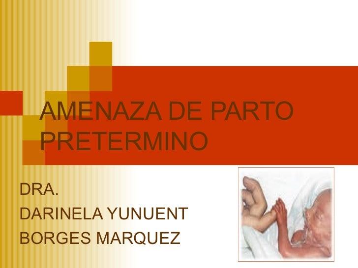 AMENAZA DE PARTO PRETERMINODRA.DARINELA YUNUENTBORGES MARQUEZ