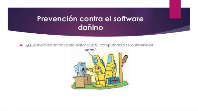 Prevención contra el software dañino  ¿Qué medidas tomas para evitar que tu computadora se contamine?