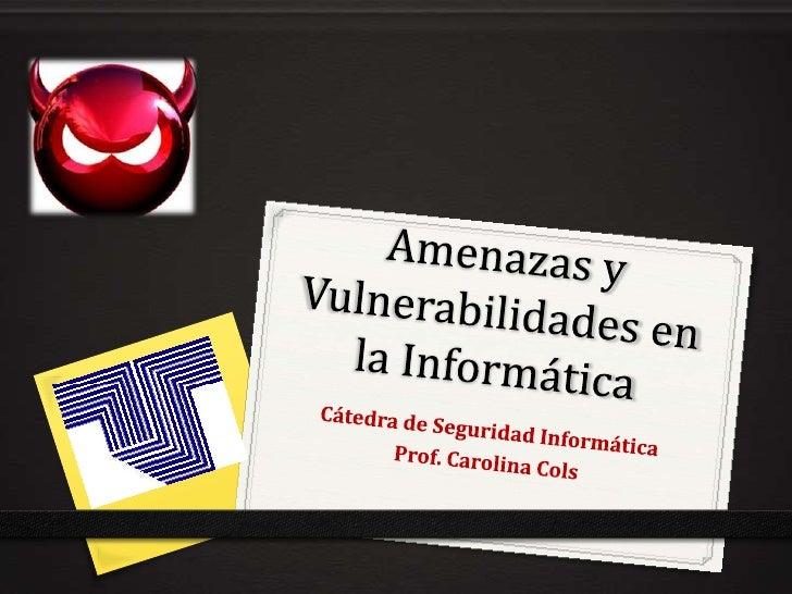 Amenazas y Vulnerabilidades en la Informática<br />Cátedra de Seguridad Informática<br />Prof. Carolina Cols<br />