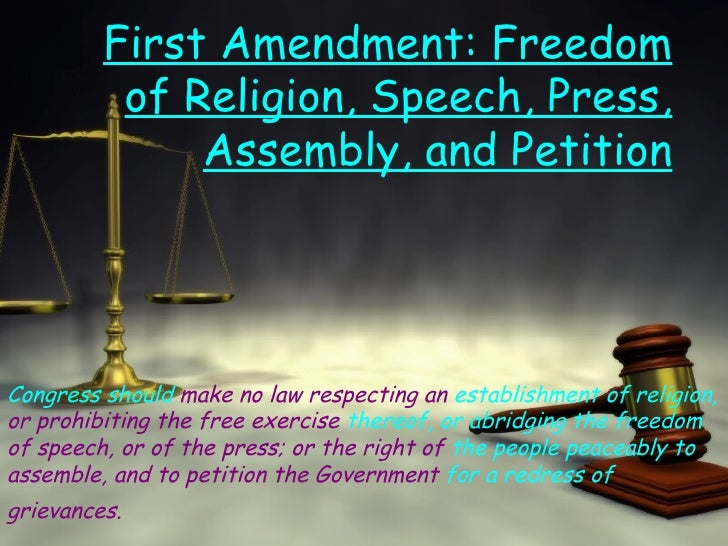 First Amendment: Freedom of Religion, Speech, Press, Assembly, and Petition Congress should  make no law respecting an  es...
