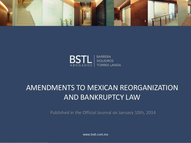 AMENDMENTS TO MEXICAN REORGANIZATION AND BANKRUPTCY LAW Published in the Official Journal on January 10th, 2014