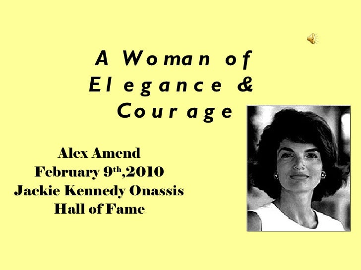 A Woman of Elegance &  Courage Alex Amend February 9 th ,2010 Jackie Kennedy Onassis Hall of Fame