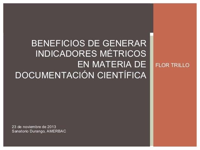 BENEFICIOS DE GENERAR INDICADORES MÉTRICOS EN MATERIA DE DOCUMENTACIÓN CIENTÍFICA  23 de noviembre de 2013 Sanatorio Duran...