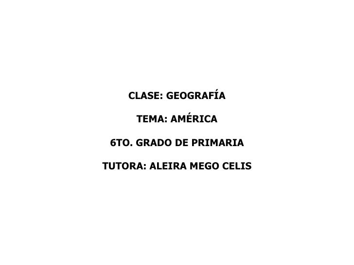 CLASE: GEOGRAFÍA     TEMA: AMÉRICA 6TO. GRADO DE PRIMARIATUTORA: ALEIRA MEGO CELIS