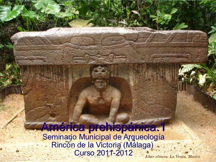 América prehispánica.1 Seminario Municipal de Arqueología Rincón de la Victoria (Málaga)  Curso 2011-2012 Altar olmeca. La...