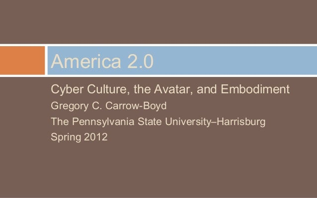 America 2.0Cyber Culture, the Avatar, and EmbodimentGregory C. Carrow-BoydThe Pennsylvania State University–HarrisburgSpri...
