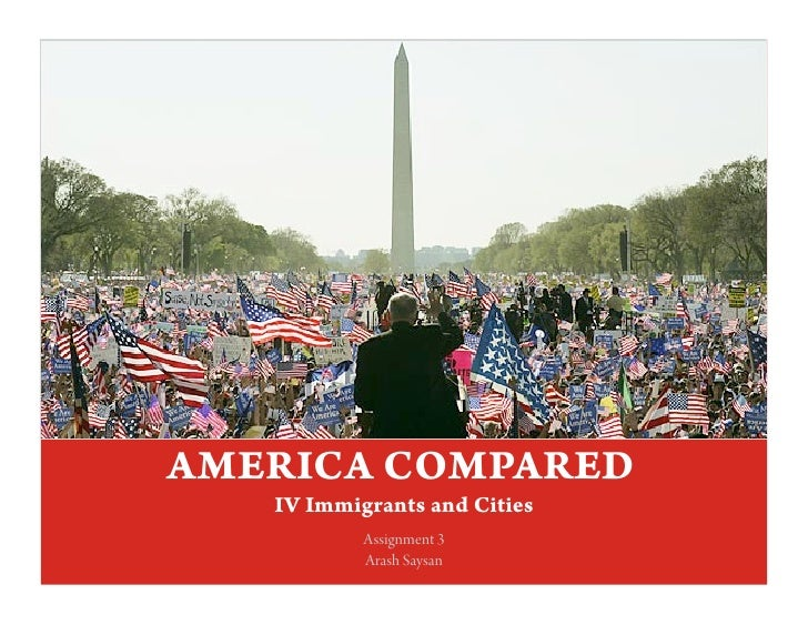 AMERICA COMPARED      IV Immigrants and Cities             Assignment 3             Arash Saysan