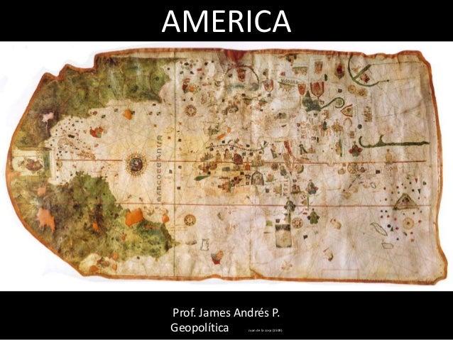 AMERICA Prof. James Andrés P. Geopolítica Juan de la cosa (1500)