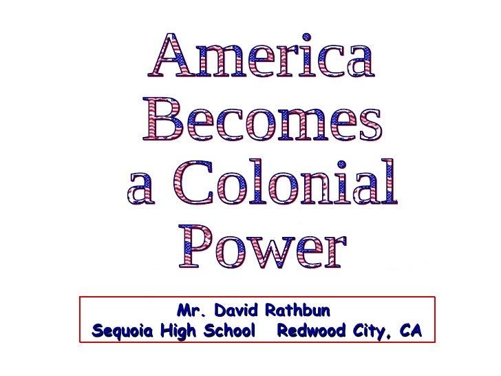 America Becomes  a Colonial Power Mr. David Rathbun  Sequoia High School  Redwood City, CA