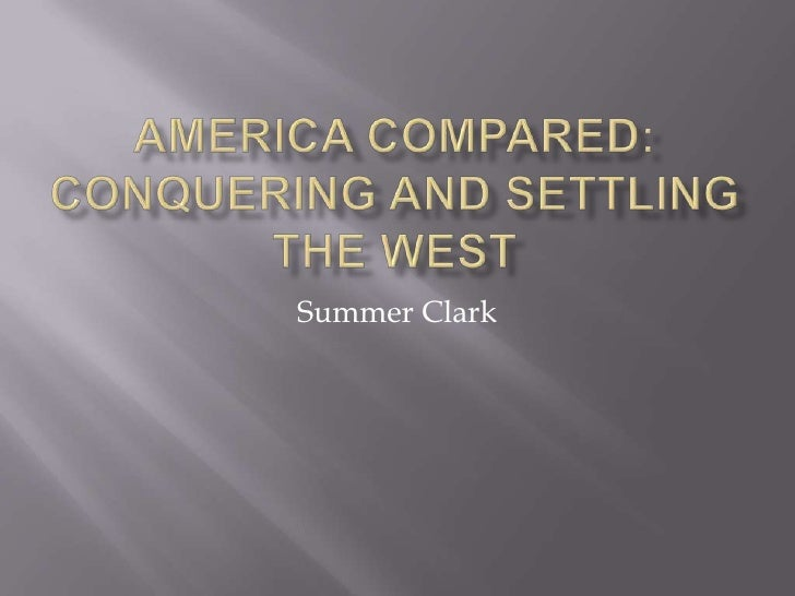 America Compared:  Conquering and Settling the West<br />Summer Clark<br />