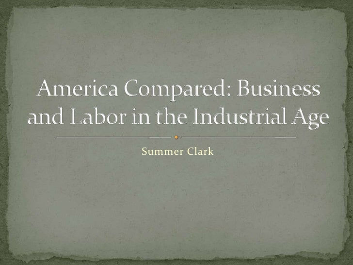 Summer Clark<br />America Compared: Business and Labor in the Industrial Age<br />