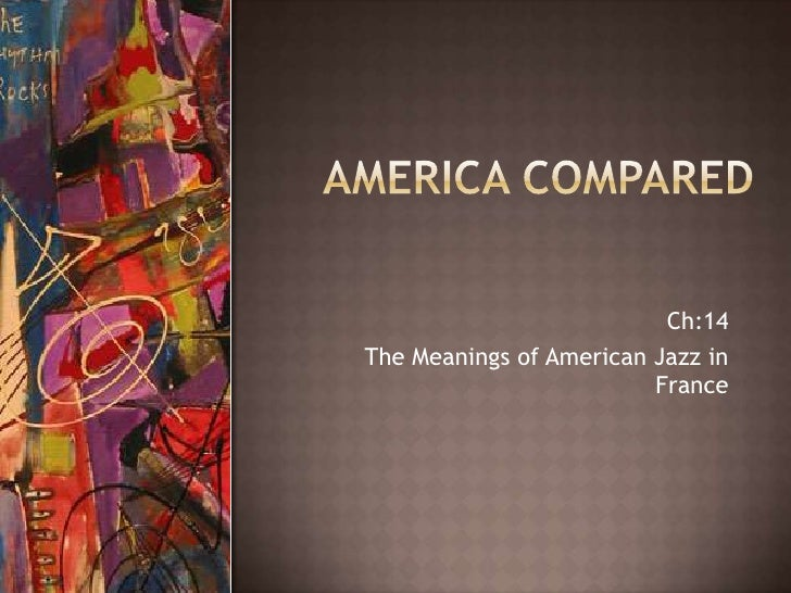 America Compared<br />Ch:14<br />The Meanings of American Jazz in France<br />