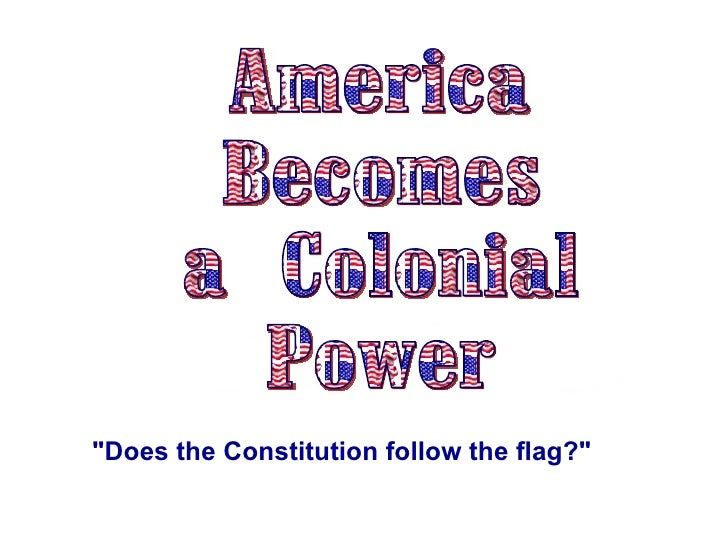 "America Becomes  a Colonial Power ""Does the Constitution follow the flag?"""