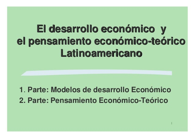 El desarrollo económico yel pensamiento económico-teórico         Latinoamericano1. Parte: Modelos de desarrollo Económico...