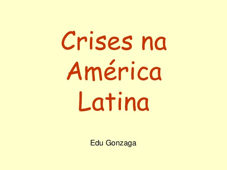 Crises na América Latina<br />Edu Gonzaga<br />