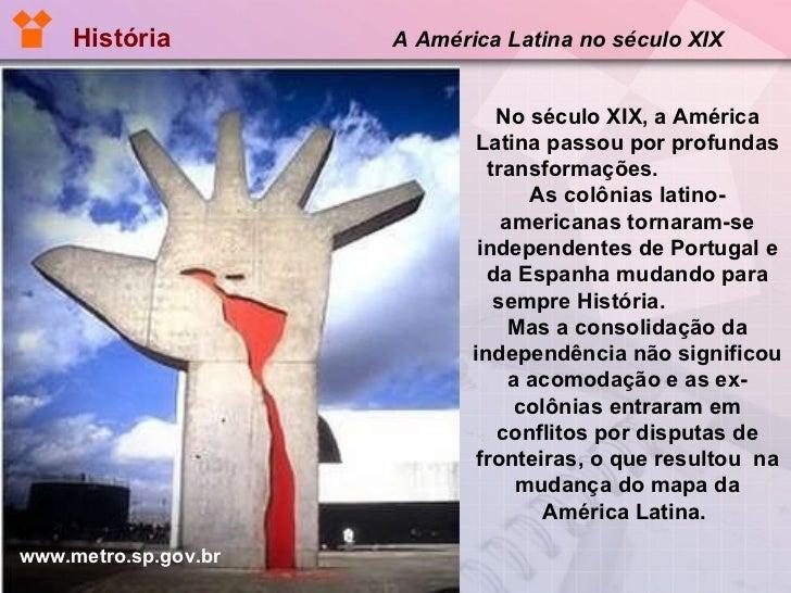 História   A América Latina no século XIX   No século XIX, a América Latina passou por profundas transformações.  As colôn...