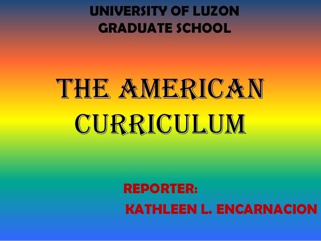 UNIVERSITY OF LUZON  GRADUATE SCHOOLThe American curriculum     REPORTER:     KATHLEEN L. ENCARNACION