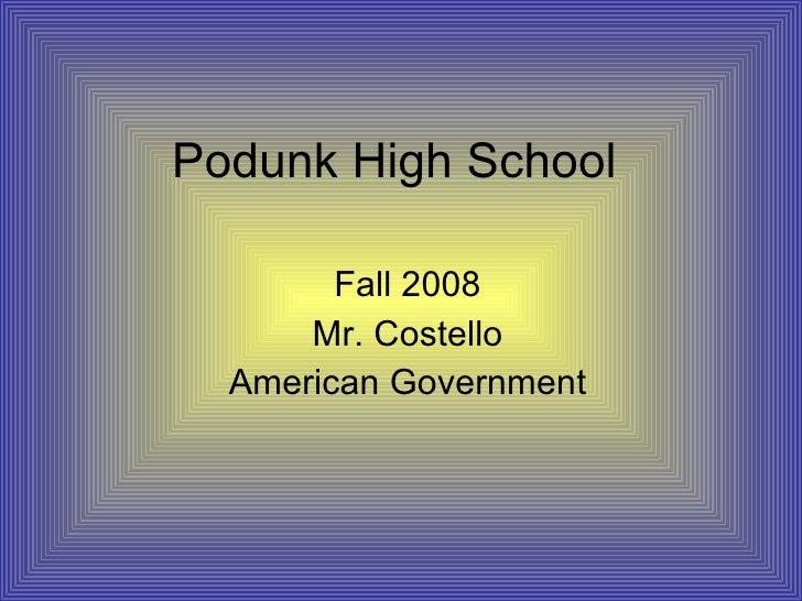 Podunk High School Fall 2008 Mr. Costello American Government