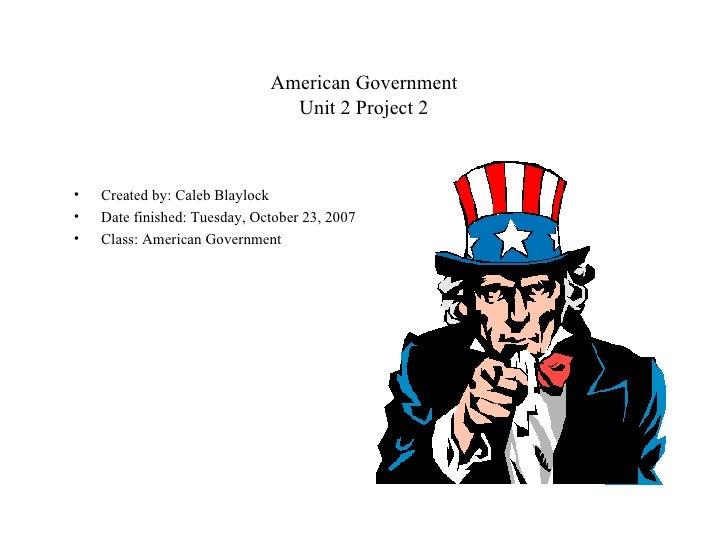 American Government Unit 2 Project 2 <ul><li>Created by: Caleb Blaylock </li></ul><ul><li>Date finished: Tuesday, October ...