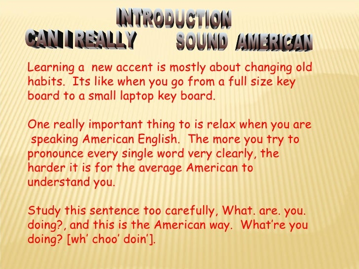 Learning a  new accent is mostly about changing old habits.  Its like when you go from a full size key  board to a small l...