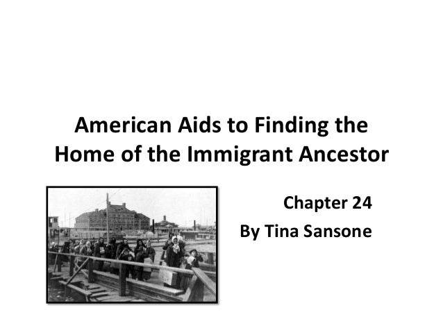 American Aids to Finding theHome of the Immigrant Ancestor                     Chapter 24                By Tina Sansone