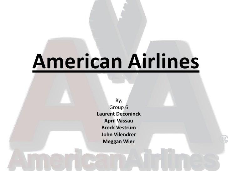 American Airlines<br />By,<br />Group 6<br />Laurent Deconinck<br />April Vassau<br />Brock Vestrum<br />John Vilendrer<br...