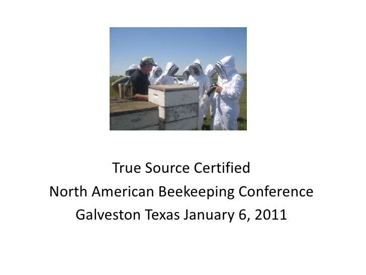 True Source Certified North American Beekeeping Conference Galveston Texas January 6, 2011