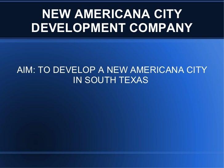 NEW AMERICANA CITY DEVELOPMENT COMPANY AIM: TO DEVELOP A NEW AMERICANA CITY IN SOUTH TEXAS